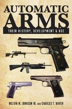 Automatic Arms : Their History, Development and Use - Melvin M Johnson