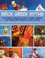 Brick Greek Myths : The Stories of Heracles, Athena, Pandora, Poseidon, and Other Ancient Heroes of Mount Olympus - Monica Sweeney