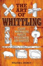 The Art of Whittling : Classic Woodworking Projects for Beginners and Hobbyists - Walter L Faurot