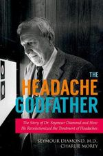 The Headache Godfather : The Story of Dr. Seymour Diamond and How He Revolutionized the Treatment of Headaches - Seymour Diamond