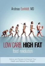 Low Carb, High Fat Food Revolution : Advice and Recipes to Improve Your Health and Reduce Your Weight - Andreas Eenfeldt