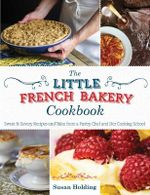 The Little French Bakery Cookbook : Sweet & Savory Recipes and Tales from a Pastry Chef and Her Cooking School - Susan Holding