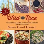 Wild Rice : An Essential Guide to Cooking, History, and Harvesting - Susan Carol Hauser