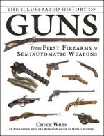 The Illustrated History of Guns : From First Firearms to Semiautomatic Weapons - Chuck Wills