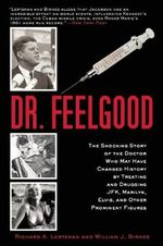 Dr. Feelgood : The Shocking Story of the Doctor Who May Have Changed History by Treating and Drugging JFK, Marilyn, Elvis, and Other Prominent Figures - Richard A. Lertzman