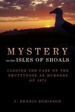 Mystery on the Isles of Shoals : Closing the Case on the Smuttynose Ax Murders of 1873 - J.Dennis Robinson