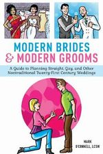 Modern Brides & Modern Grooms : A Guide to Planning Straight, Gay, and Other Nontraditional Twenty-First-Century Weddings - Mark O'Connell