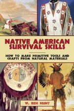 Native American Survival Skills : How to Make Primitive Tools and Crafts from Natural Materials - W Ben Hunt