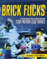 Brick Flicks : A Comprehensive Guide to Making Your Own Stop-Motion LEGO Movie - Sarah Herman