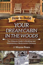 How to Build Your Dream Cabin in the Woods : The Ultimate Guide to Building and Maintaining a Backcountry Getaway - J. Wayne Fears