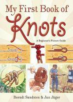 My First Book of Knots : A Beginner's Picture Guide - Berndt Sundsten