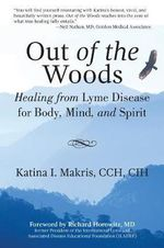 Out of the Woods : Healing from Lyme Disease for Body, Mind, and Spirit - Katina I. Makris, CCH, CIH