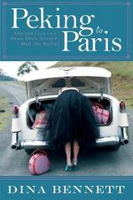 Peking to Paris : Life and Love on a Short Drive Around Half the World - Dina Bennett