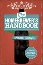 The Homebrewer's Handbook : A Complete Illustrated Guide to Beginning Homebrewing - Matthew Schaefer