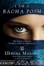I am a Bacha Posh : My Life as a Woman Living as a Man in Afghanistan - Ukmina Manoori