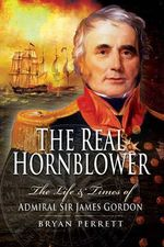 The Real Hornblower : The Life and Times of Admiral Sir James Gordon - Bryan Perrett