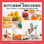 The Kitchen Decoded : Tools, Tricks, and Recipes for Great Food - Logan Levant