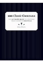 100 Classic Cocktails : The Ultimate Guide to Crafting Your Favorite Cocktails - Sean Moore