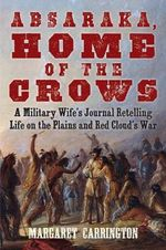 Absaraka, Home of the Crows : A Military Wife's Journal Retelling Life on the Plains and Red Cloud's War - Margaret Irvin Carrington