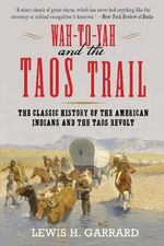 Wa-To-Yah and the Taos Trail : The Classic History of the American Indians and the Taos Revolt - Lewis H. Garrard