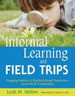 Informal Learning and Field Trips : Engaging Students in Standards-Based Experiences Across the K-5 Curriculum - Leah M Melber