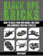 Black Ops Bricks : How to Build Your Own Model Military and Armored Fighting Vehicles - Nick Grant
