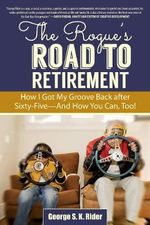 The Rogue's Road to Retirement : How I Got My Groove Back After Sixty-Five--and How You Can, Too! - George S. K. Rider