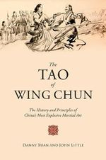 The Tao of Wing Chun : The History and Principles of China's Most Explosive Martial Art - John Little