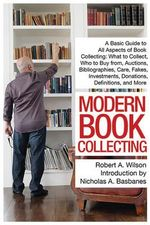 Modern Book Collecting : A Basic Guide to All Aspects of Book Collecting: What to Collect, Who to Buy From, Auctions, Bibliographies, Care, Fakes, Investments, Donations, Definitions, and More - Robert A Wilson