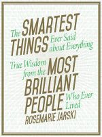 The Smartest Things Ever Said about Everything True Wisdom from the Most Brilliant People Who Ever Lived : True Wisdom from the Most Brilliant People Who Ever Lived - Rosemarie Jarski