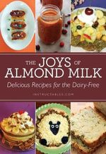 The Joys of Almond Milk : Delicious Recipes for the Dairy-Free - Instructables.com
