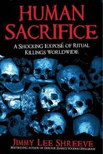 Human Sacrifice : A Shocking Expose of Ritual Killings Worldwide - Jimmy Lee Shreeve