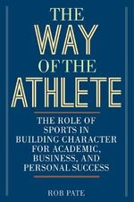The Way of the Athlete : The Role of Sports in Building Character for Academic, Business, and Personal Success - Rob Pate