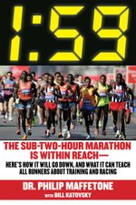 1 : 59: The Sub-Two-Hour Marathon Is Within ReachHere's How It Will Go Down, and What It Can Teach All Runners about Training and Racing - Philip Maffetone