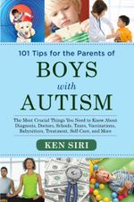 101 Tips for the Parents of Boys with Autism : The Most Crucial Things You Need to Know About Diagnosis, Doctors, Schools, Taxes, Vaccinations, Babysit - Ken Siri