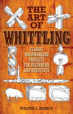 The Art of Whittling : Classic Woodworking Projects for Beginners and Hobbyists - Walter L. Faurot