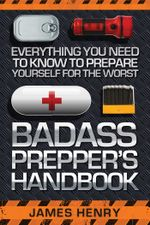 Badass Prepper's Handbook : Everything You Need to Know to Prepare Yourself for the Worst - James Henry