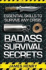 Badass Survival Secrets : Essential Skills to Survive Any Crisis - James Henry