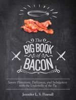 The Big Book of Bacon : Savory Flirtations, Dalliances, and Indulgences with the Underbelly of the Pig - Jennifer L.S. Pearsall