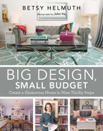 Big Design, Small Budget : Create a Glamorous Home in Nine Thrifty Steps - Betsy Helmuth