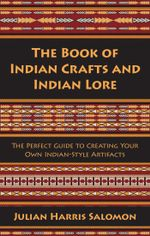 The Book of Indian Crafts and Indian Lore : The Perfect Guide to Creating Your Own Indian-Style Artifacts - Julian Harris Salomon