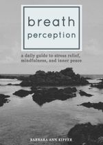 Breath Perception : A Daily Guide to Stress Relief, Mindfulness, and Inner Peace - Barbara Ann Kipfer