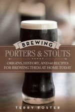Brewing Porters and Stouts : Origins, History, and 60 Recipes for Brewing Them at Home Today - Terry Foster