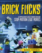 Brick Flicks : A Comprehensive Guide to Making Your Own Stop-Motion LEGO Movies - Sarah Herman