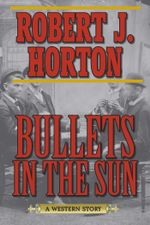 Bullets in the Sun : A Western Story - Robert J. Horton