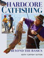 Hardcore Catfishing : Beyond the Basics - Keith Sutton