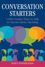 Conversation Starters : 1,000 Creative Ways to Talk to Anyone about Anything - Kim Chamberlain