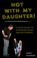 Not with My Daughter! : A Dad's Guide to Screening Dates and Boyfriends - Terry Vaughan