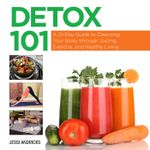 Detox 101 : A 21-Day Guide to Cleansing Your Body through Juicing, Exercise, and Healthy Living - Jessi Andricks