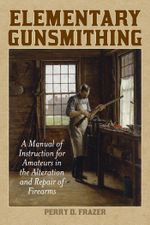 Elementary Gunsmithing : A Manual of Instruction for Amateurs in the Alteration and Repair of Firearms - Perry D. Frazer